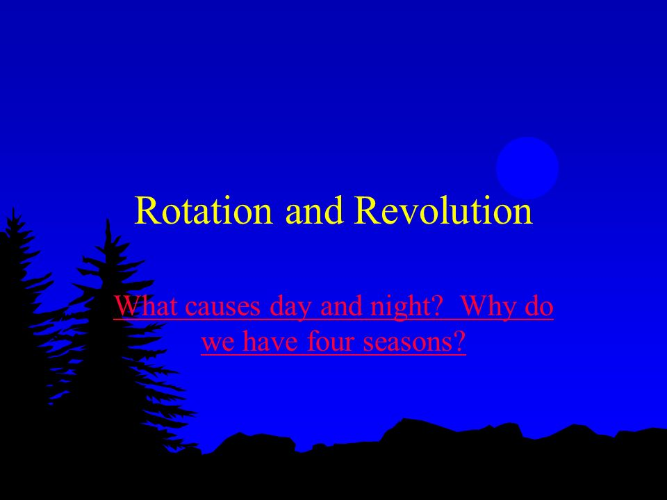 Rotation and Revolution What causes day and night? Why do we have four seasons?