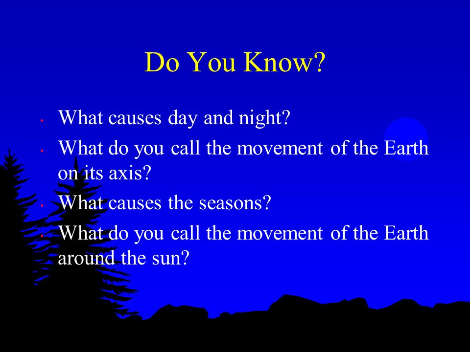 Do You Know? What causes day and night? What do you call the movement of the Earth on its axis? What causes the seasons? What do you call the movement