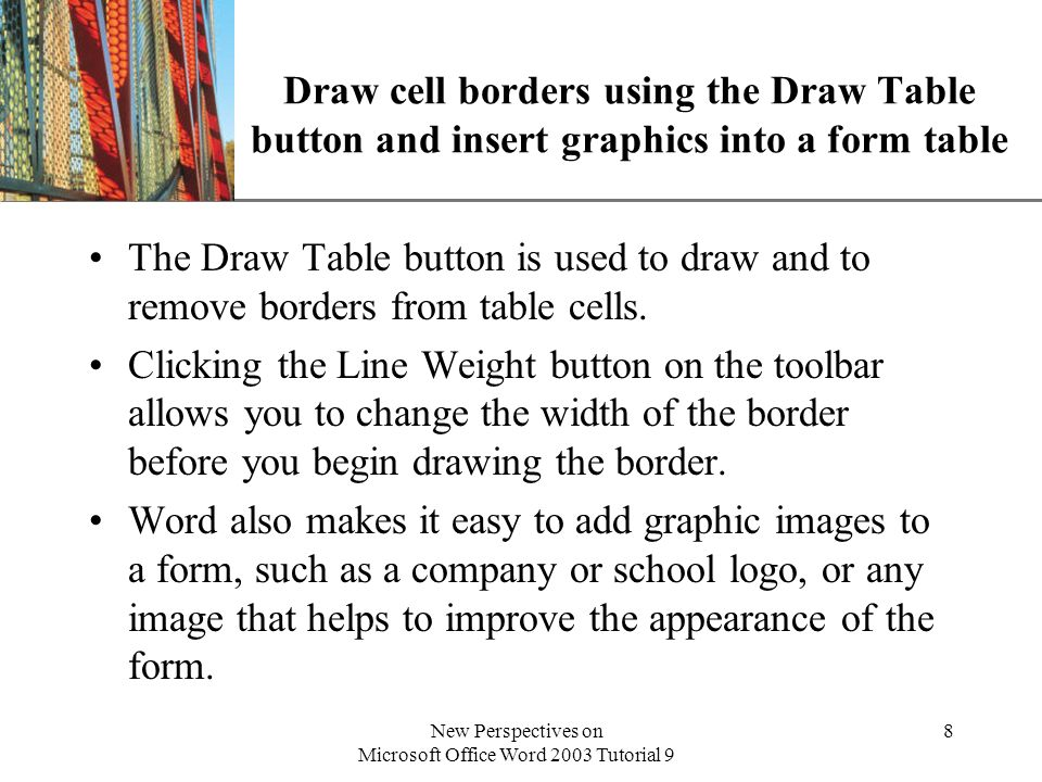 XP New Perspectives on Microsoft Office Word 2003 Tutorial 9 8 Draw cell borders using the Draw Table button and insert graphics into a form table The