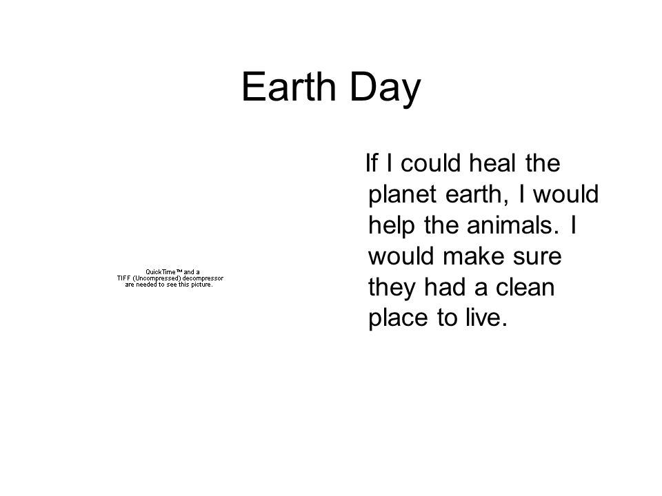 If I could heal the planet earth, I would help the animals. I would make sure they had a clean place to live.