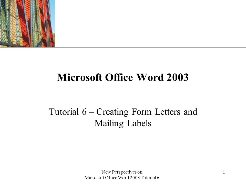 XP New Perspectives on Microsoft Office Word 2003 Tutorial 6 1 Microsoft Office Word 2003 Tutorial 6 – Creating Form Letters and Mailing Labels