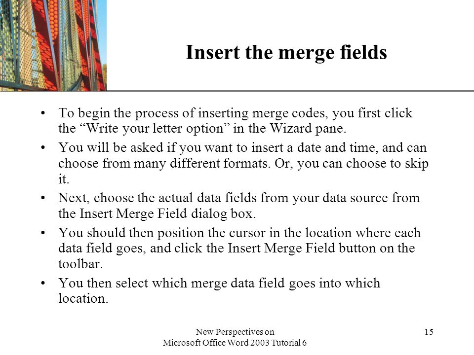 XP New Perspectives on Microsoft Office Word 2003 Tutorial 6 15 Insert the merge fields To begin the process of inserting merge codes, you first click the Write your letter option in the Wizard pane.