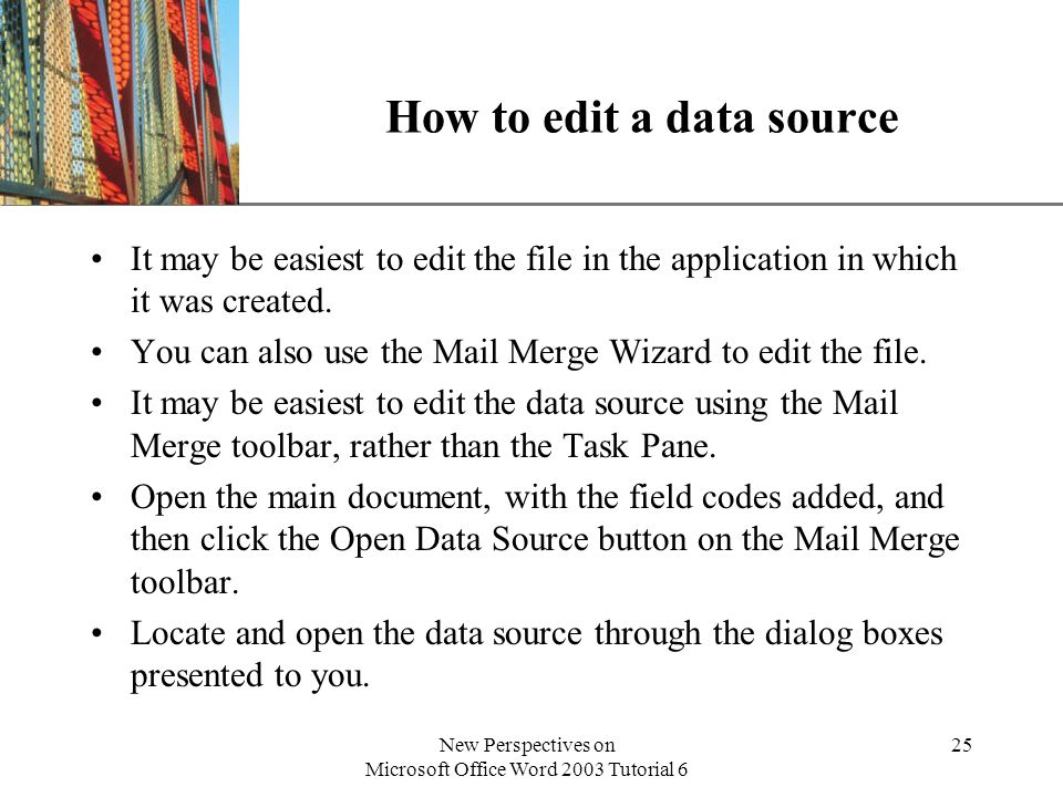 XP New Perspectives on Microsoft Office Word 2003 Tutorial 6 25 How to edit a data source It may be easiest to edit the file in the application in which it was created.