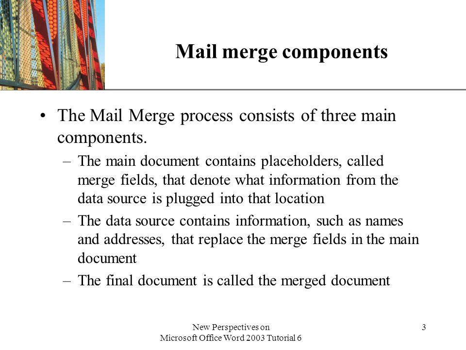 XP New Perspectives on Microsoft Office Word 2003 Tutorial 6 3 Mail merge components The Mail Merge process consists of three main components.