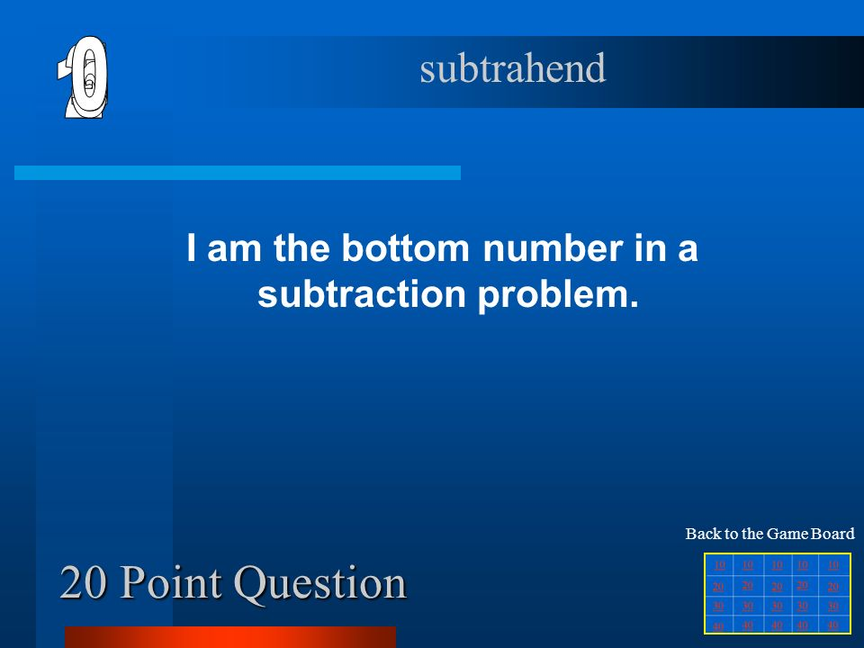 10 Point Question I am the answer to a subtraction problem. difference Back to the Game Board