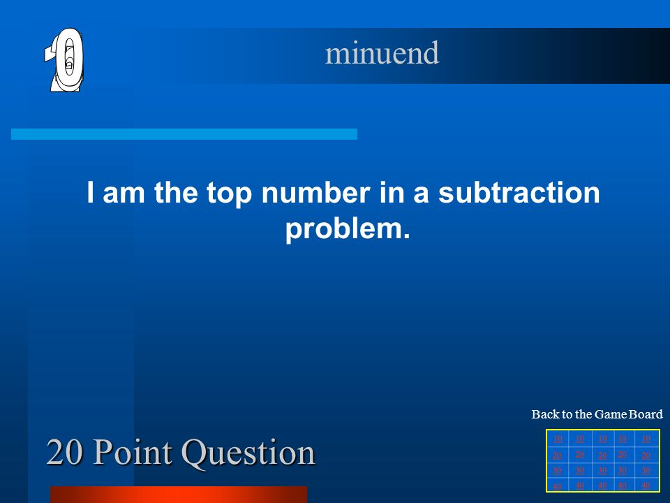 10 Point Question I am the answer to an addition problem. sum Back to the Game Board