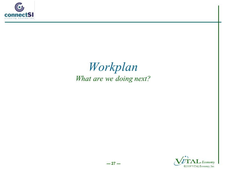 ©2009 ViTAL Economy, Inc. 27 Workplan What are we doing next?