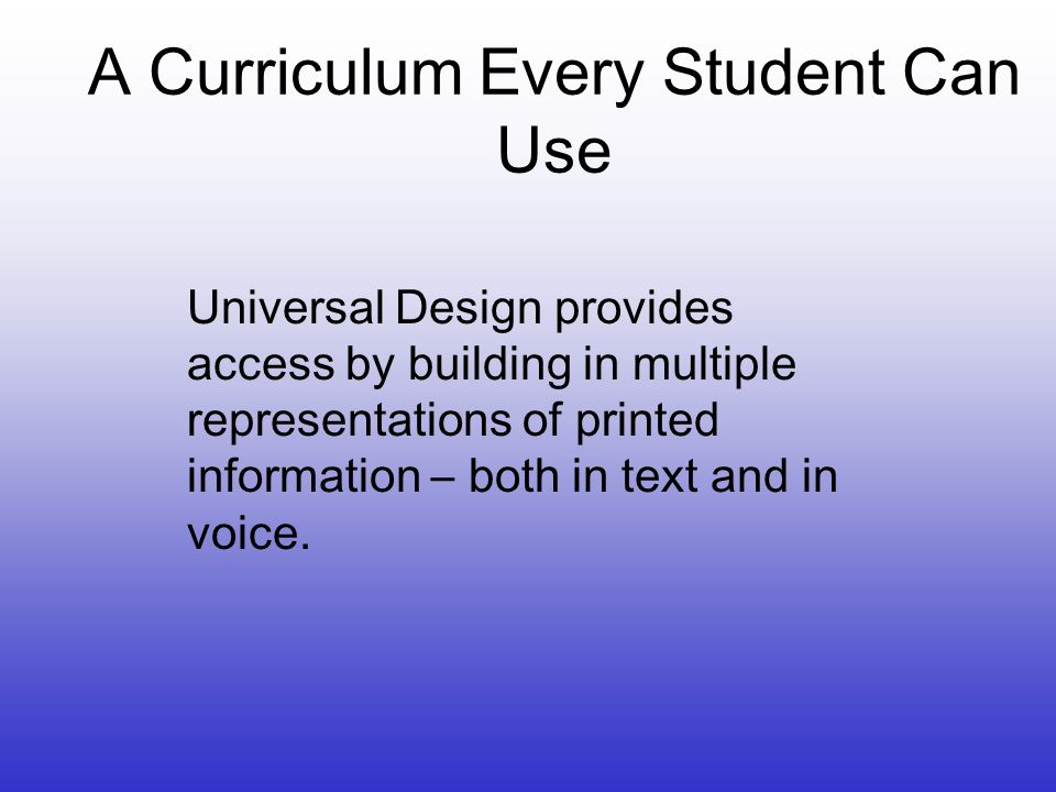 A Curriculum Every Student Can Use Universal Design provides access by building in multiple representations of printed information – both in text and