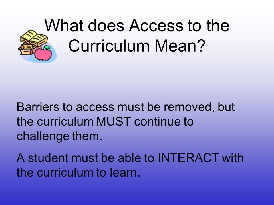 What does Access to the Curriculum Mean? Barriers to access must be removed, but the curriculum MUST continue to challenge them. A student must be abl