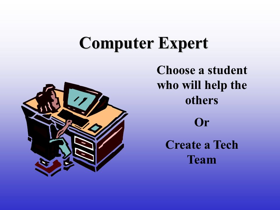 Computer Expert Choose a student who will help the others Or Create a Tech Team