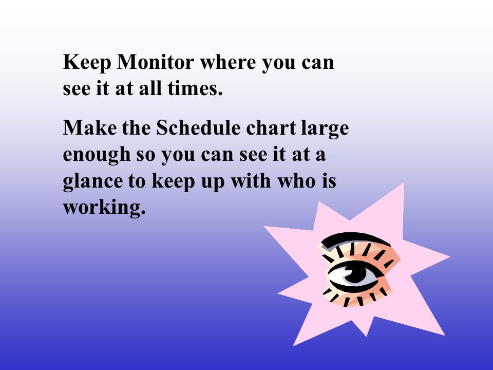 Keep Monitor where you can see it at all times. Make the Schedule chart large enough so you can see it at a glance to keep up with who is working.