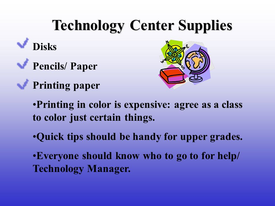 Technology Center Supplies Disks Pencils/ Paper Printing paper Printing in color is expensive: agree as a class to color just certain things. Quick ti