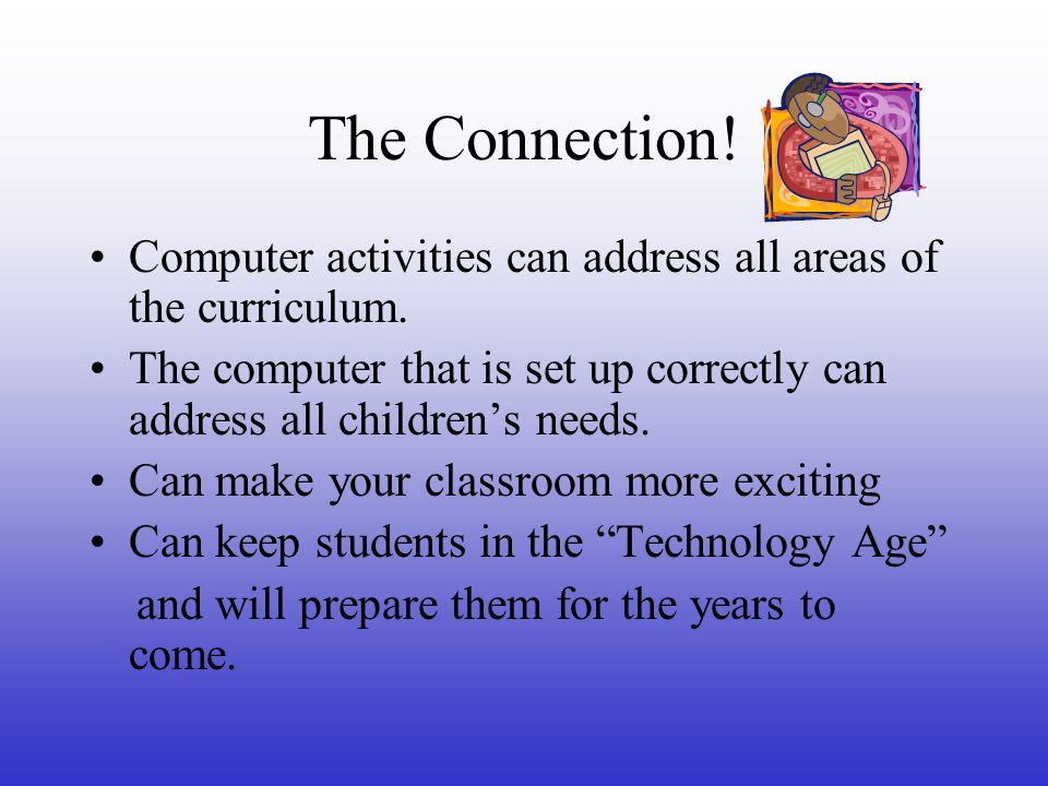 The Connection! Computer activities can address all areas of the curriculum. The computer that is set up correctly can address all childrens needs. Ca