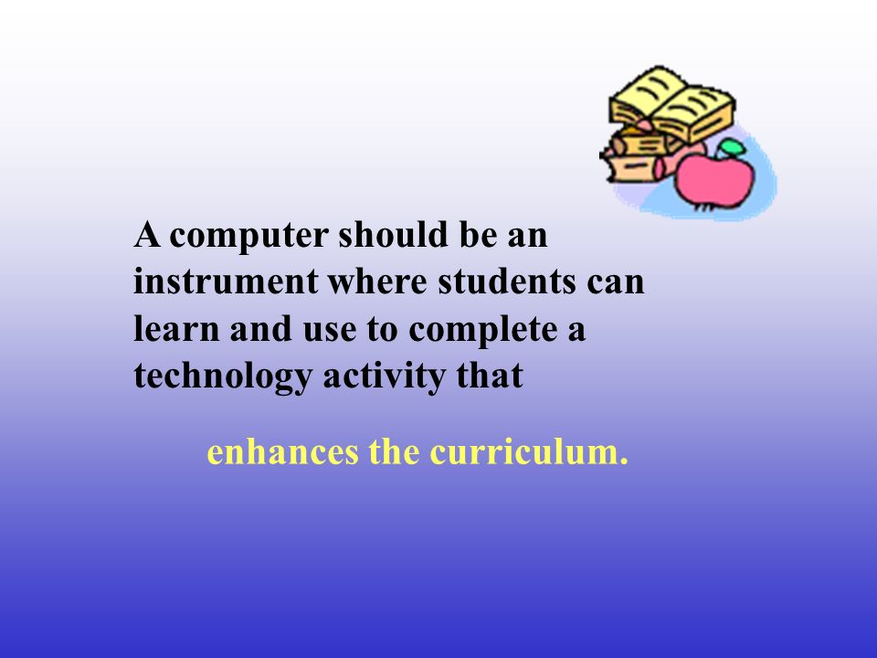 A computer should be an instrument where students can learn and use to complete a technology activity that enhances the curriculum.