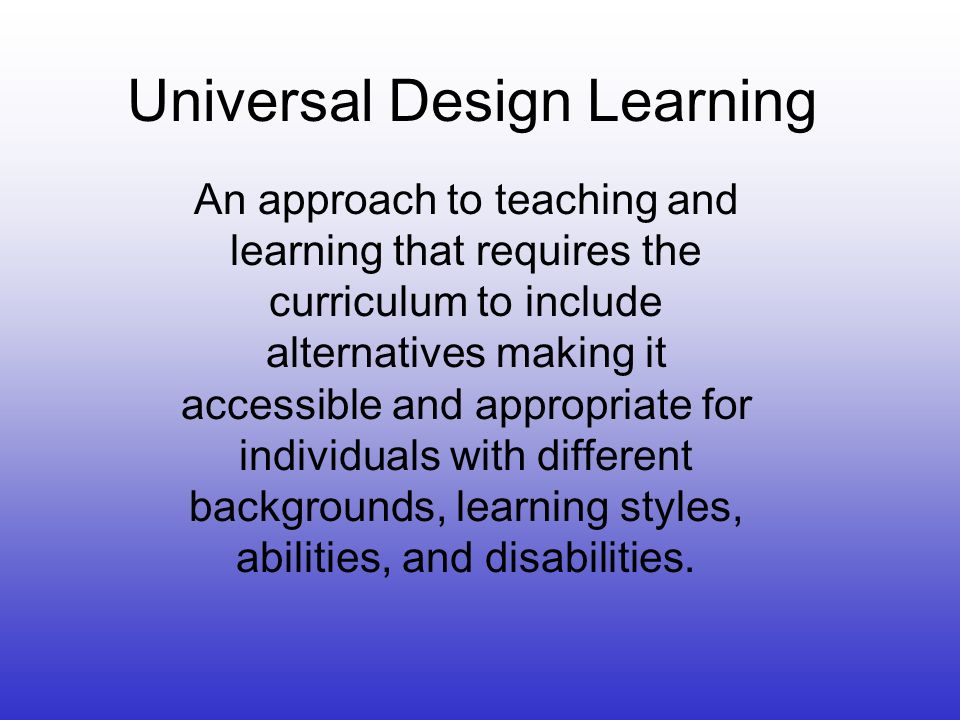 Universal Design Learning An approach to teaching and learning that requires the curriculum to include alternatives making it accessible and appropriate for individuals with different backgrounds, learning styles, abilities, and disabilities.