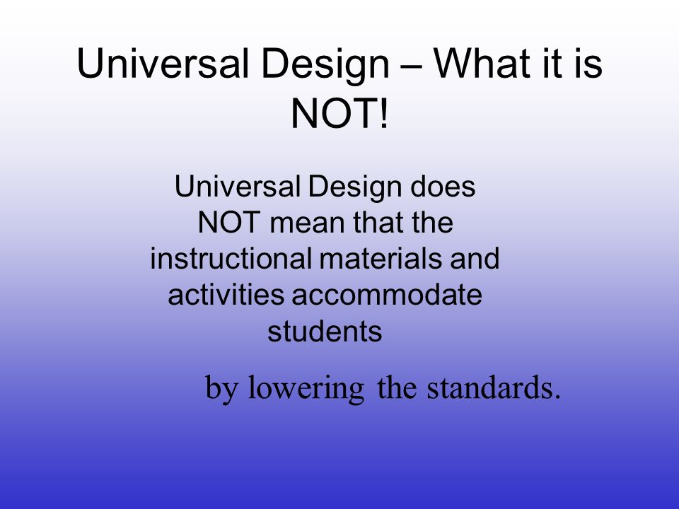 Universal Design – What it is NOT! Universal Design does NOT mean that the instructional materials and activities accommodate students by lowering the