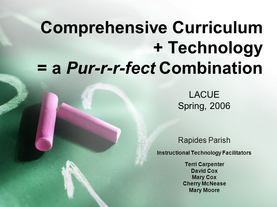 Comprehensive Curriculum + Technology = a Pur-r-r-fect Combination LACUE Spring, 2006 Rapides Parish Instructional Technology Facilitators Terri Carpenter David Cox Mary Cox Cherry McNease Mary Moore