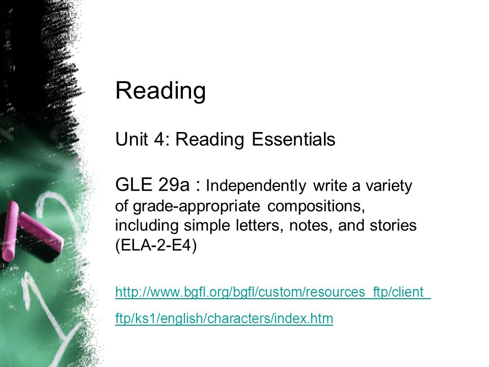 Reading Unit 4: Reading Essentials GLE 29a : Independently write a variety of grade-appropriate compositions, including simple letters, notes, and stories (ELA-2-E4) http://www.bgfl.org/bgfl/custom/resources_ftp/client_ ftp/ks1/english/characters/index.htm http://www.bgfl.org/bgfl/custom/resources_ftp/client_ ftp/ks1/english/characters/index.htm