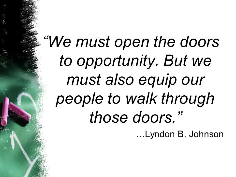 We must open the doors to opportunity. But we must also equip our people to walk through those doors. …Lyndon B. Johnson
