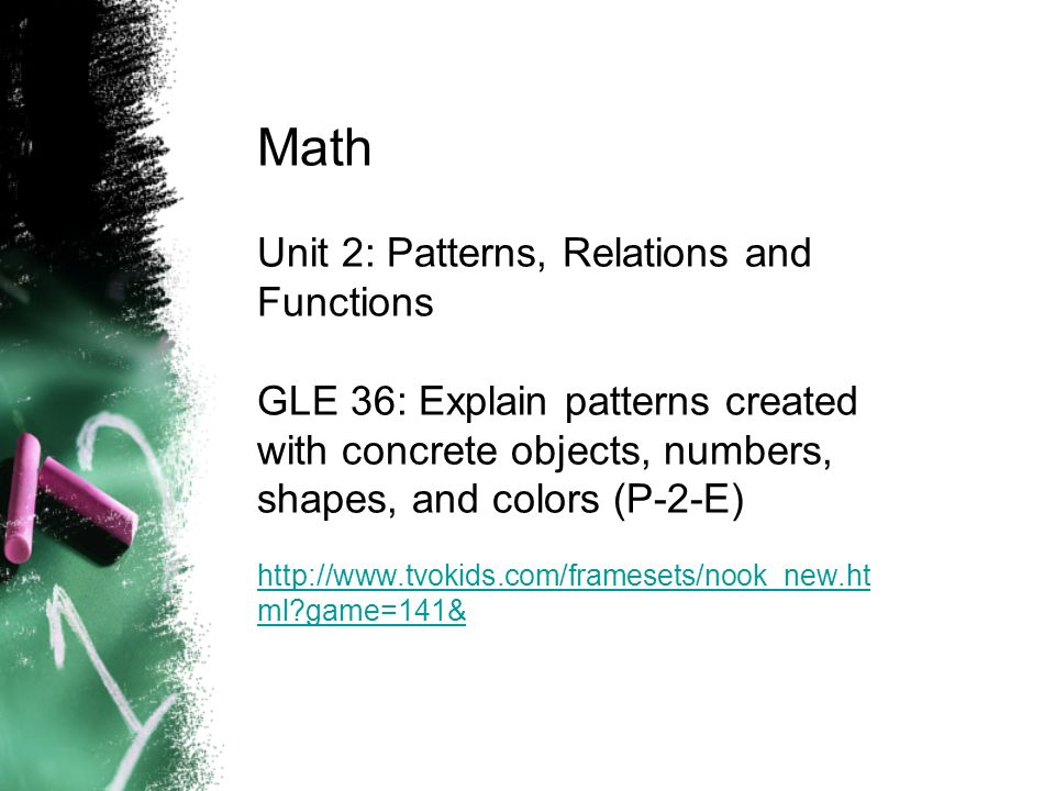 Math Unit 2: Patterns, Relations and Functions GLE 36: Explain patterns created with concrete objects, numbers, shapes, and colors (P-2-E) http://www.