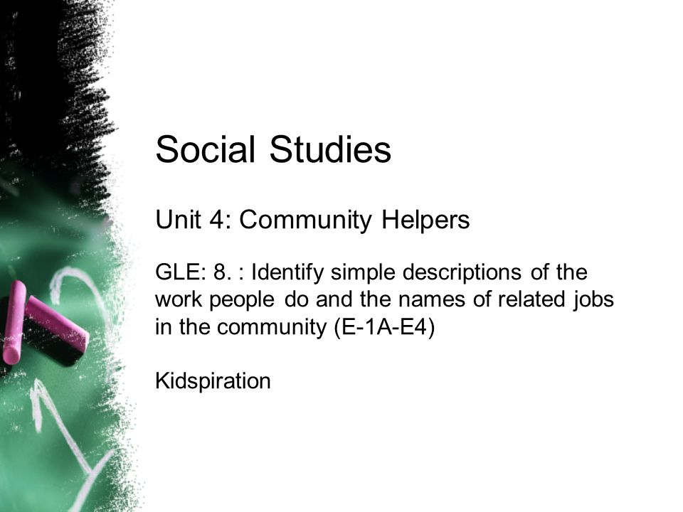 Social Studies Unit 4: Community Helpers GLE: 8. : Identify simple descriptions of the work people do and the names of related jobs in the community (