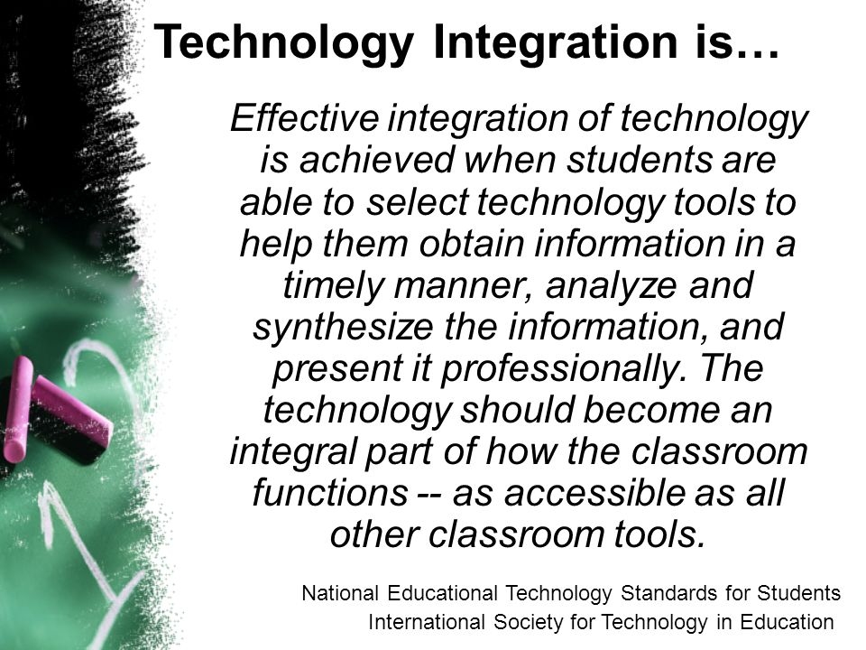 Effective integration of technology is achieved when students are able to select technology tools to help them obtain information in a timely manner, analyze and synthesize the information, and present it professionally.