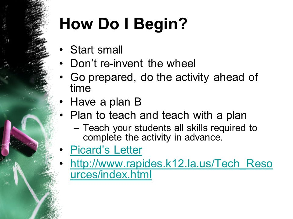 How Do I Begin? Start small Dont re-invent the wheel Go prepared, do the activity ahead of time Have a plan B Plan to teach and teach with a plan –Tea