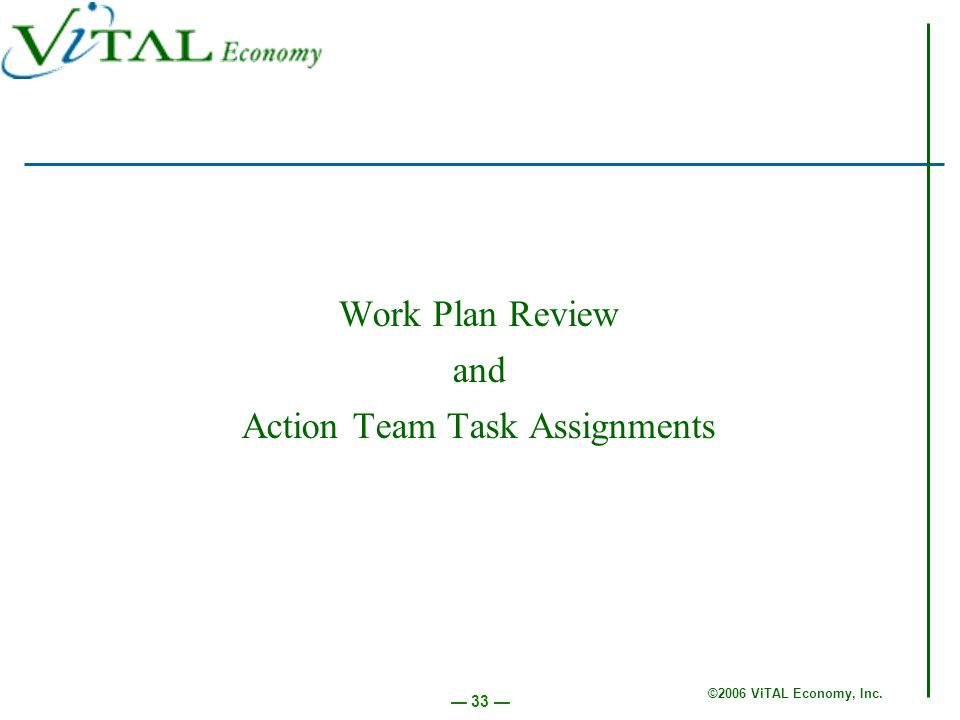 ©2006 ViTAL Economy, Inc. 33 Work Plan Review and Action Team Task Assignments