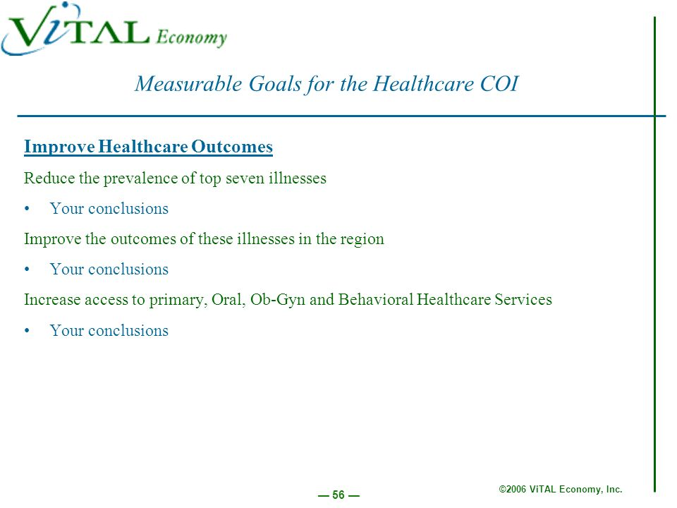 ©2006 ViTAL Economy, Inc. 56 Measurable Goals for the Healthcare COI Improve Healthcare Outcomes Reduce the prevalence of top seven illnesses Your con