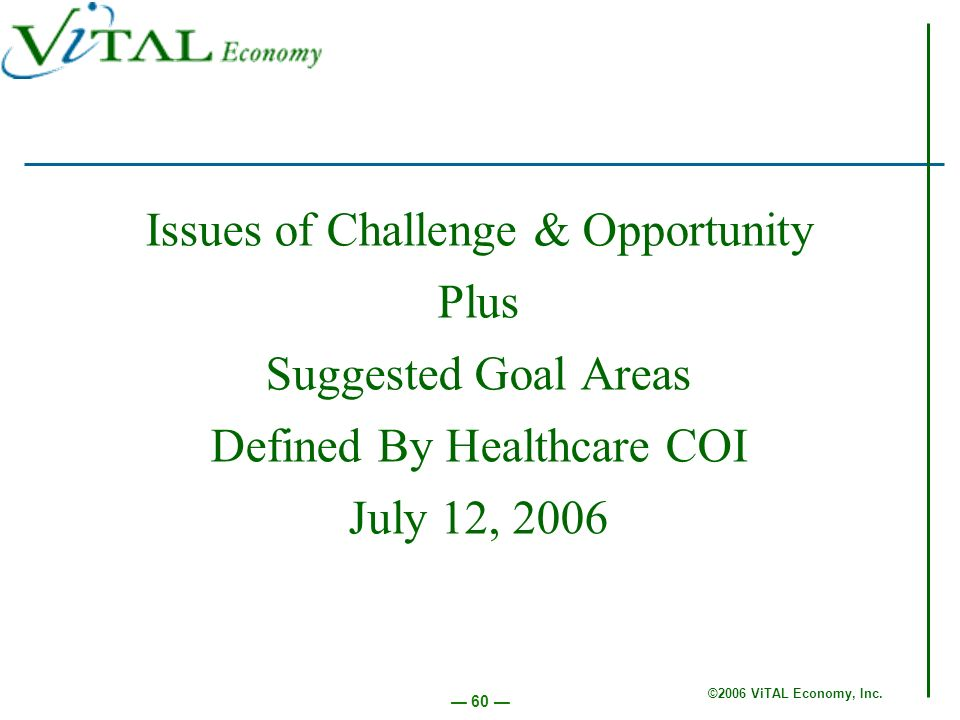 ©2006 ViTAL Economy, Inc. 60 Issues of Challenge & Opportunity Plus Suggested Goal Areas Defined By Healthcare COI July 12, 2006