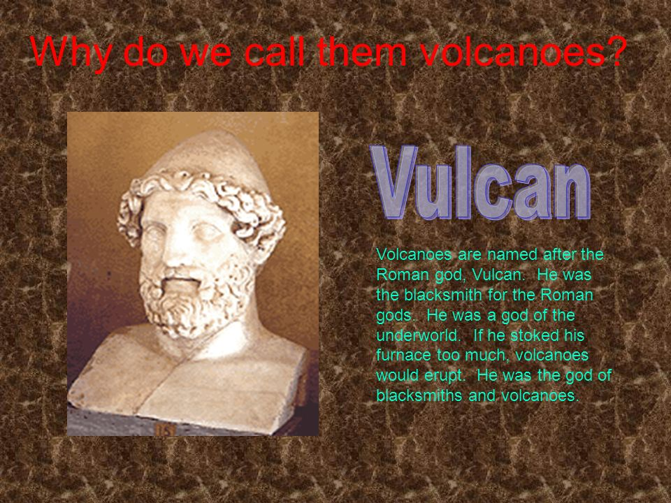 Why do we call them volcanoes.Volcanoes are named after the Roman god, Vulcan.
