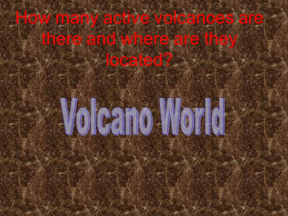 Where are volcanoes located? Check the map out Volcano World