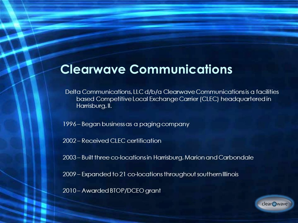 Clearwave Communications 1996 – Began business as a paging company 2002 – Received CLEC certification 2003 – Built three co-locations in Harrisburg, Marion and Carbondale 2009 – Expanded to 21 co-locations throughout southern Illinois 2010 – Awarded BTOP/DCEO grant Delta Communications, LLC d/b/a Clearwave Communications is a facilities based Competitive Local Exchange Carrier (CLEC) headquartered in Harrisburg, Il.