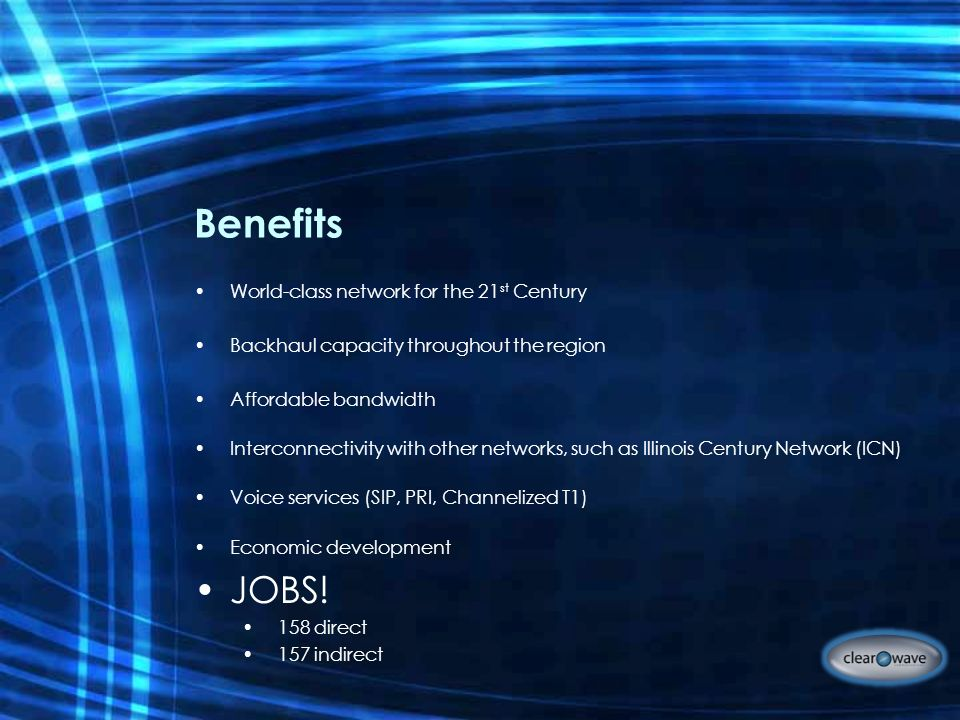 Benefits World-class network for the 21 st Century Backhaul capacity throughout the region Affordable bandwidth Interconnectivity with other networks, such as Illinois Century Network (ICN) Voice services (SIP, PRI, Channelized T1) Economic development JOBS.