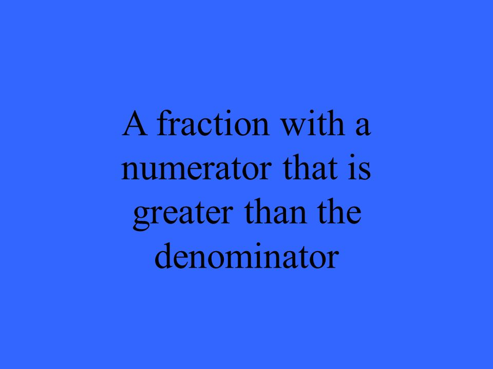 A fraction with a numerator that is greater than the denominator