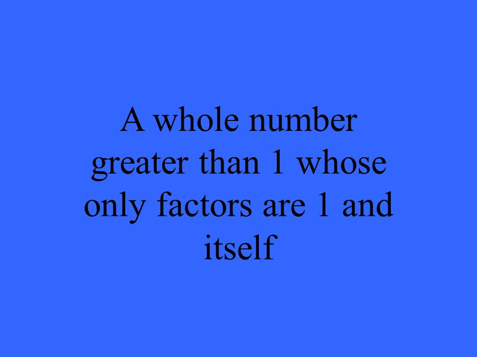 A whole number greater than 1 whose only factors are 1 and itself