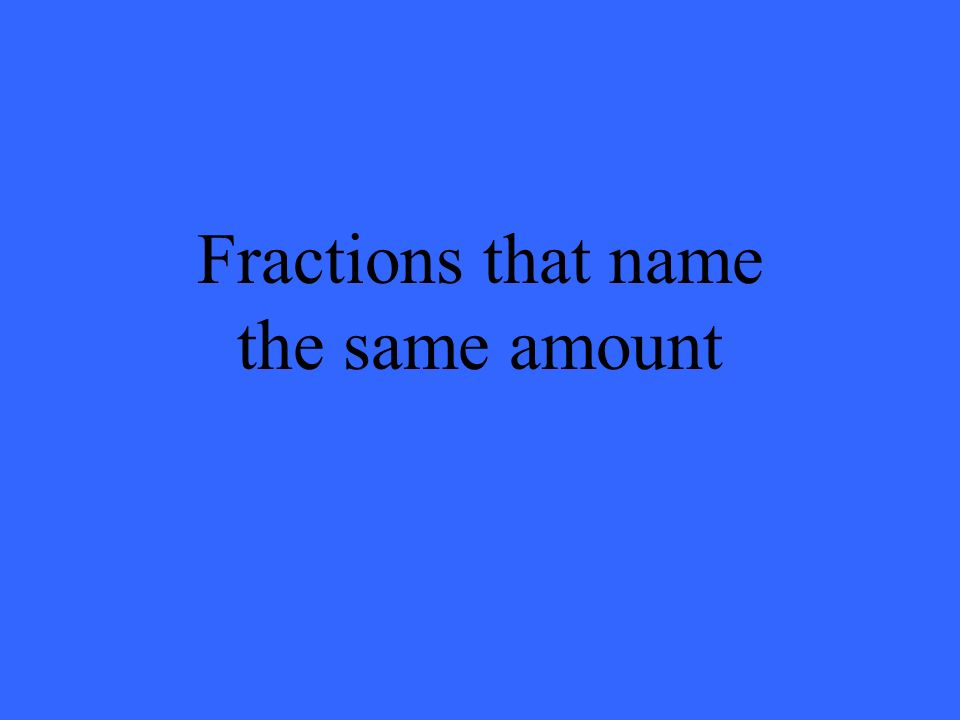 Fractions that name the same amount