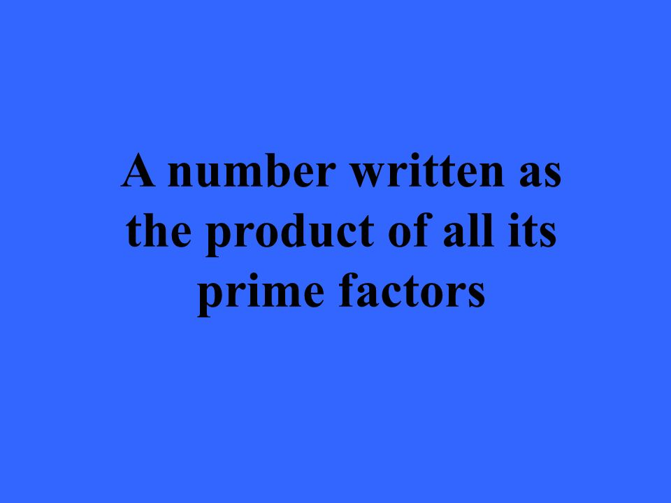 A number written as the product of all its prime factors