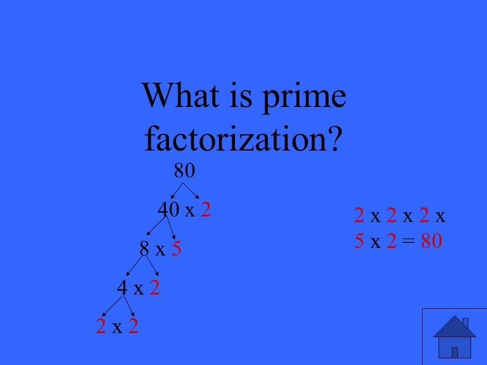 What is prime factorization? 80 40 x 2 8 x 5 4 x 2 2 x 2 2 x 2 x 2 x 5 x 2 = 80