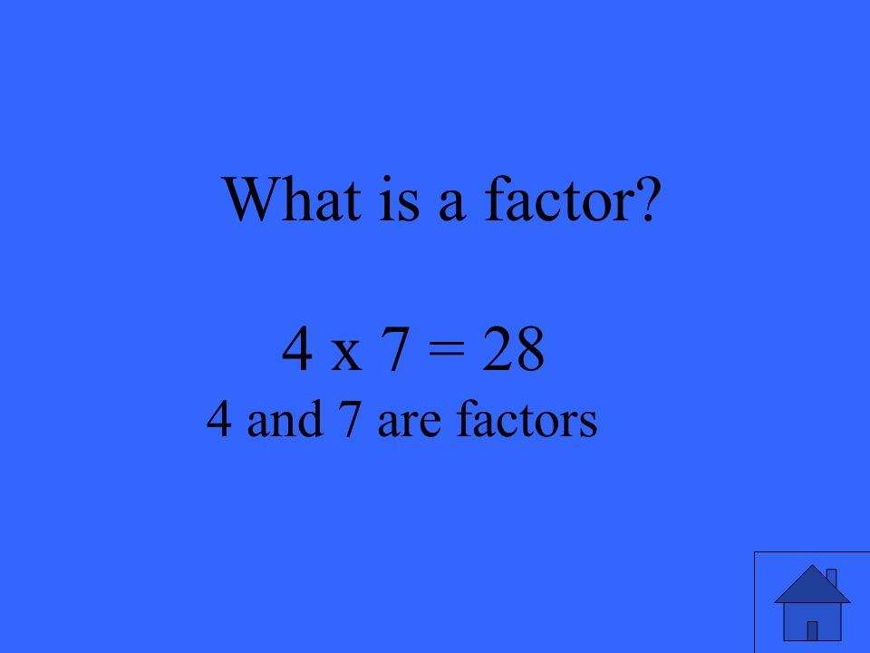 What is a factor? 4 x 7 = 28 4 and 7 are factors