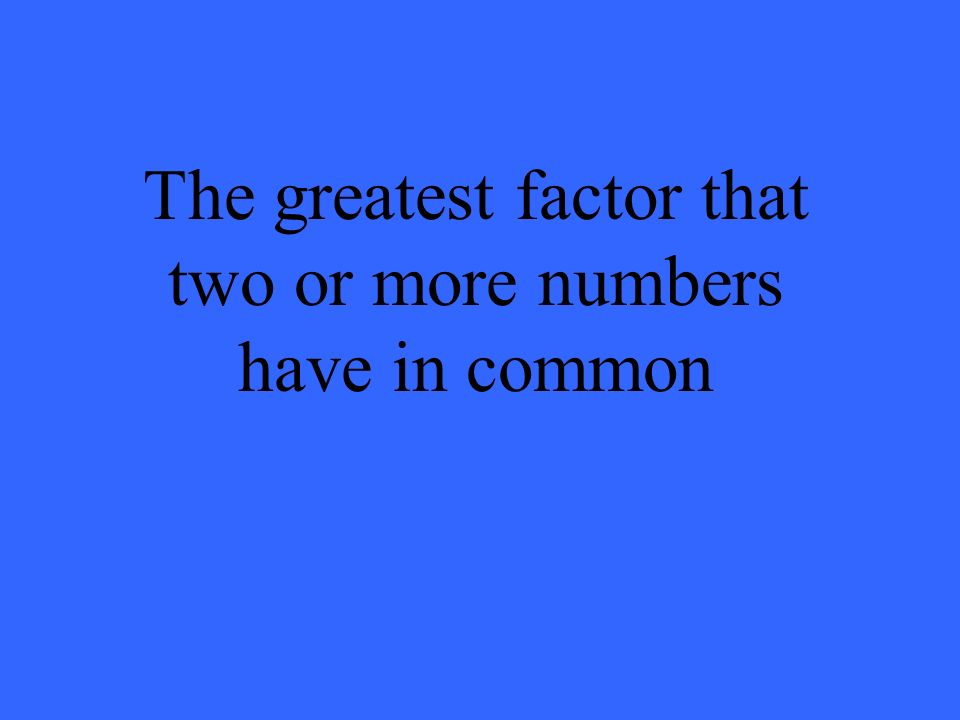 The greatest factor that two or more numbers have in common