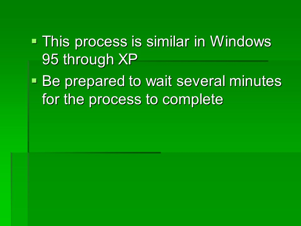 This process is similar in Windows 95 through XP This process is similar in Windows 95 through XP Be prepared to wait several minutes for the process to complete Be prepared to wait several minutes for the process to complete