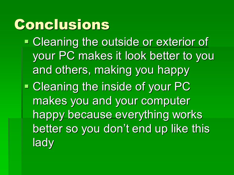 Conclusions Cleaning the outside or exterior of your PC makes it look better to you and others, making you happy Cleaning the outside or exterior of your PC makes it look better to you and others, making you happy Cleaning the inside of your PC makes you and your computer happy because everything works better so you dont end up like this lady Cleaning the inside of your PC makes you and your computer happy because everything works better so you dont end up like this lady