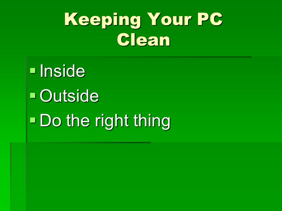 Keeping Your PC Clean Inside Inside Outside Outside Do the right thing Do the right thing