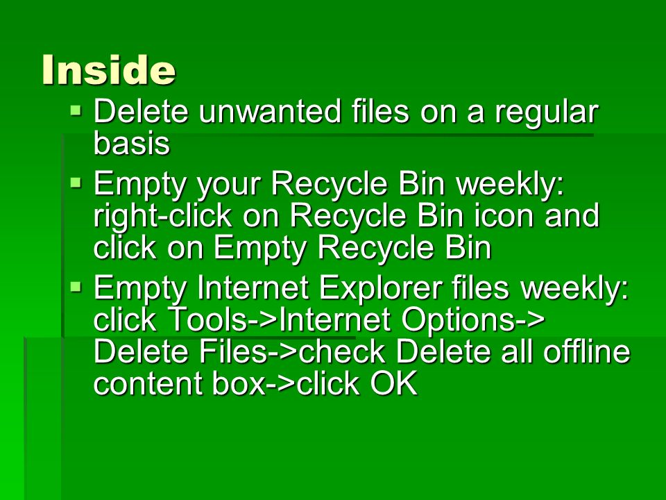Inside Delete unwanted files on a regular basis Delete unwanted files on a regular basis Empty your Recycle Bin weekly: right-click on Recycle Bin icon and click on Empty Recycle Bin Empty your Recycle Bin weekly: right-click on Recycle Bin icon and click on Empty Recycle Bin Empty Internet Explorer files weekly: click Tools->Internet Options-> Delete Files->check Delete all offline content box->click OK Empty Internet Explorer files weekly: click Tools->Internet Options-> Delete Files->check Delete all offline content box->click OK