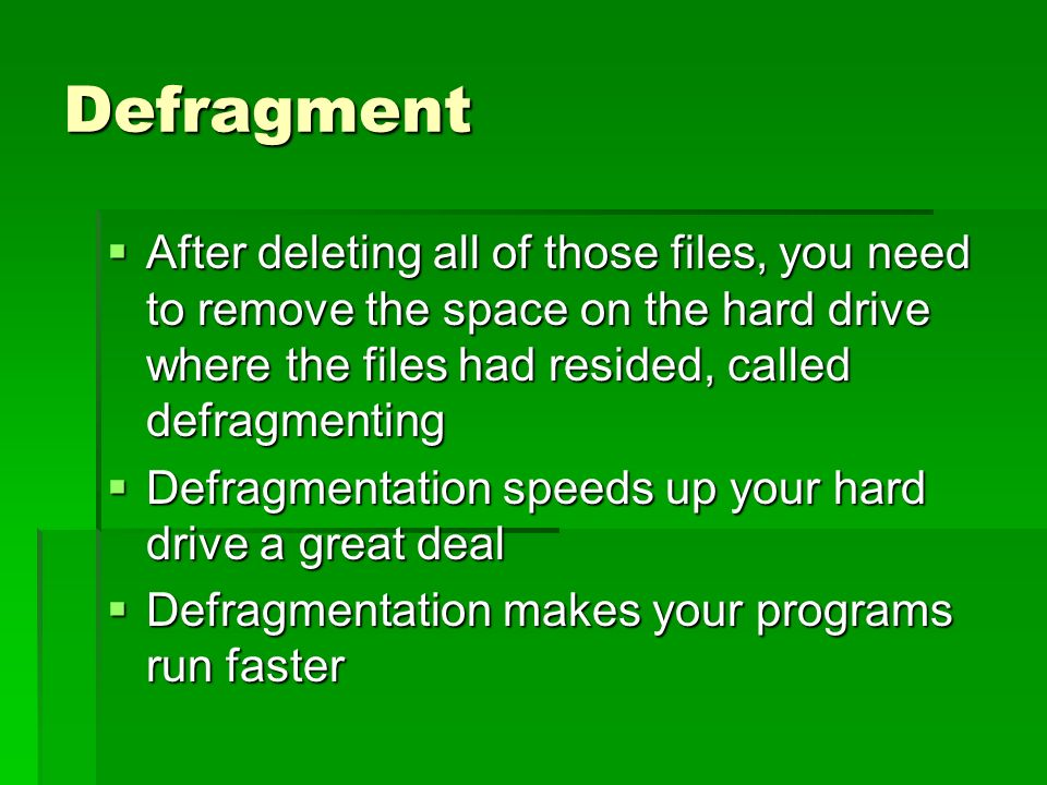 Defragment After deleting all of those files, you need to remove the space on the hard drive where the files had resided, called defragmenting After deleting all of those files, you need to remove the space on the hard drive where the files had resided, called defragmenting Defragmentation speeds up your hard drive a great deal Defragmentation speeds up your hard drive a great deal Defragmentation makes your programs run faster Defragmentation makes your programs run faster