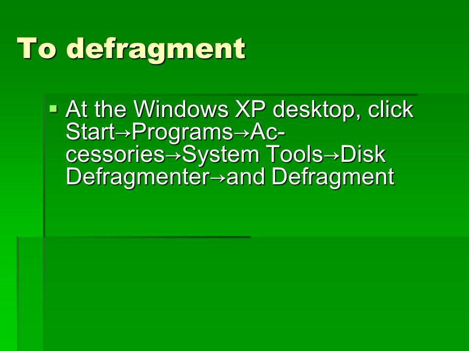 To defragment At the Windows XP desktop, click StartProgramsAc- cessoriesSystem ToolsDisk Defragmenterand Defragment At the Windows XP desktop, click StartProgramsAc- cessoriesSystem ToolsDisk Defragmenterand Defragment