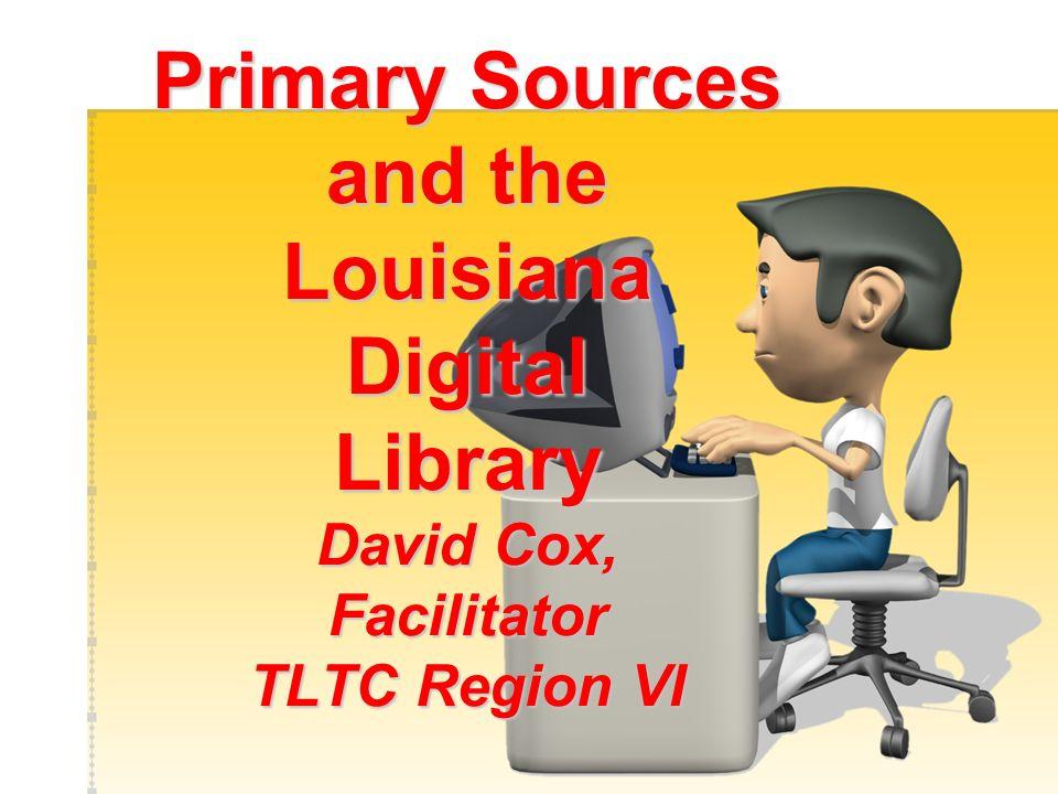 Primary Sources and the Louisiana Digital Library David Cox, Facilitator TLTC Region VI