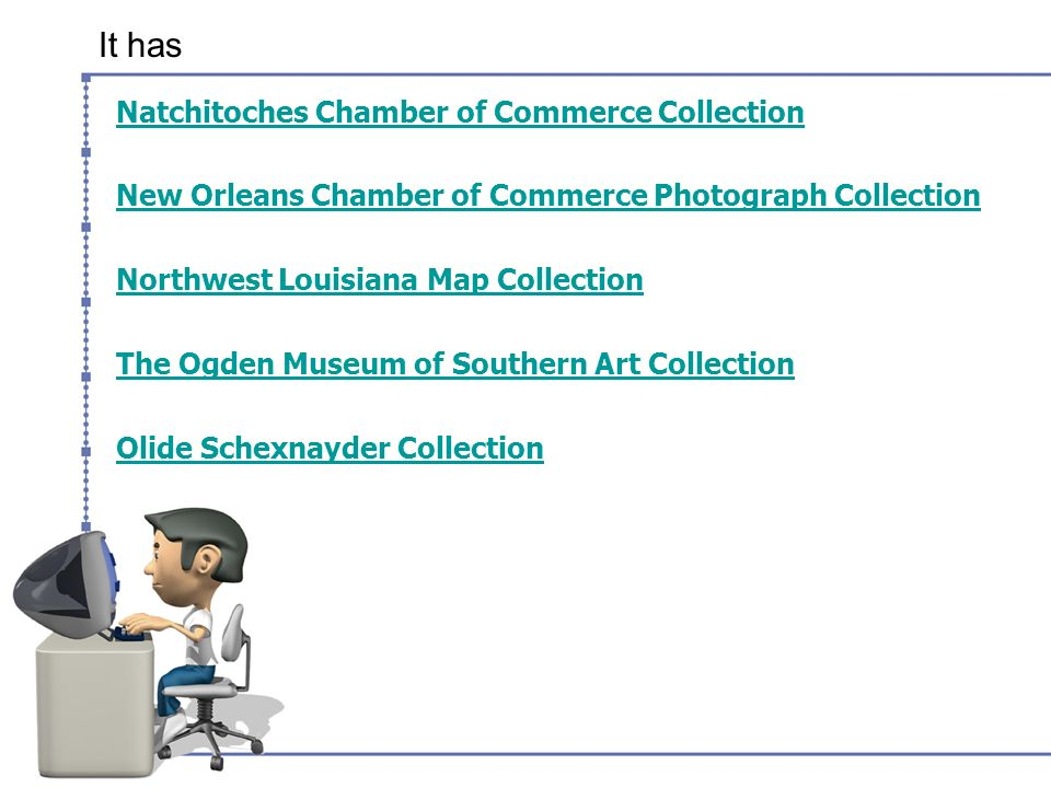 It has Natchitoches Chamber of Commerce Collection New Orleans Chamber of Commerce Photograph Collection Northwest Louisiana Map Collection The Ogden Museum of Southern Art Collection Olide Schexnayder Collection