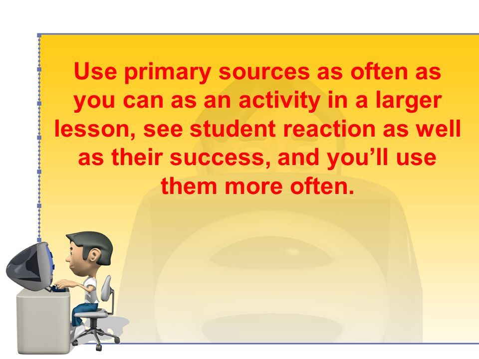 Use primary sources as often as you can as an activity in a larger lesson, see student reaction as well as their success, and youll use them more often.